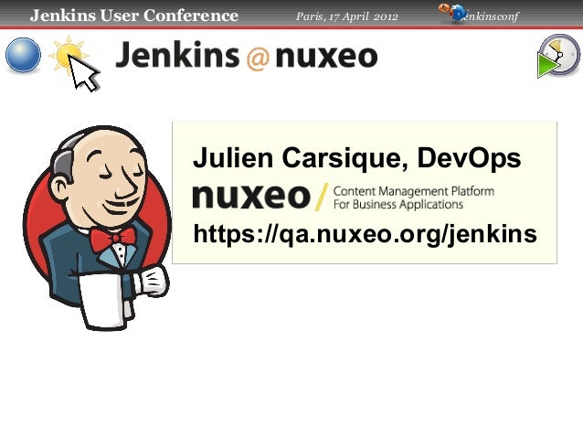 Jenkins User Conference  Paris, 17 April 2012  #jenkinsconf  Julien Carsique, DevOps https://qa.nuxeo.org/jenkins