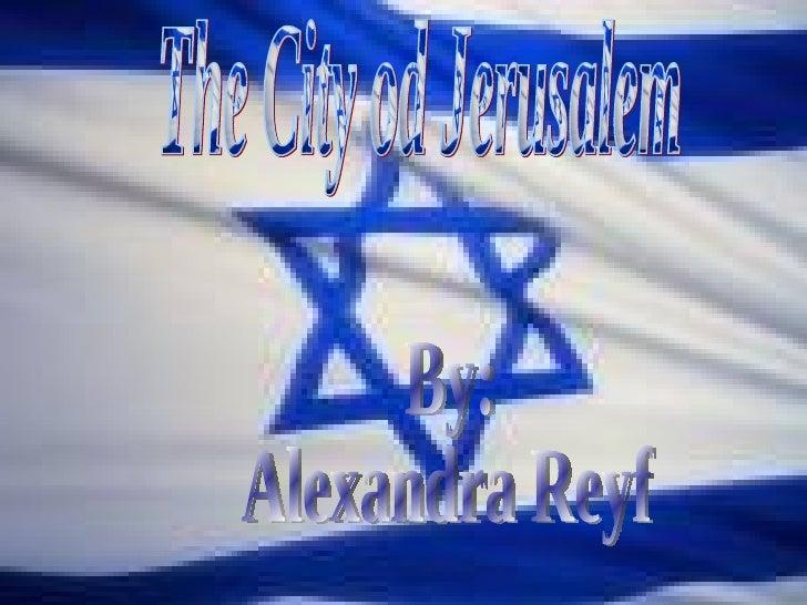 By: Alexandra Reyf The City od Jerusalem