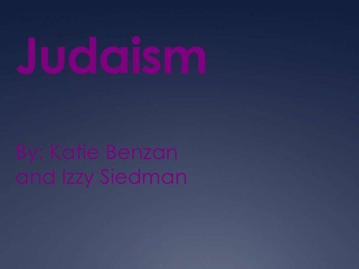 Judaism By: Katie Benzan and Izzy Siedman