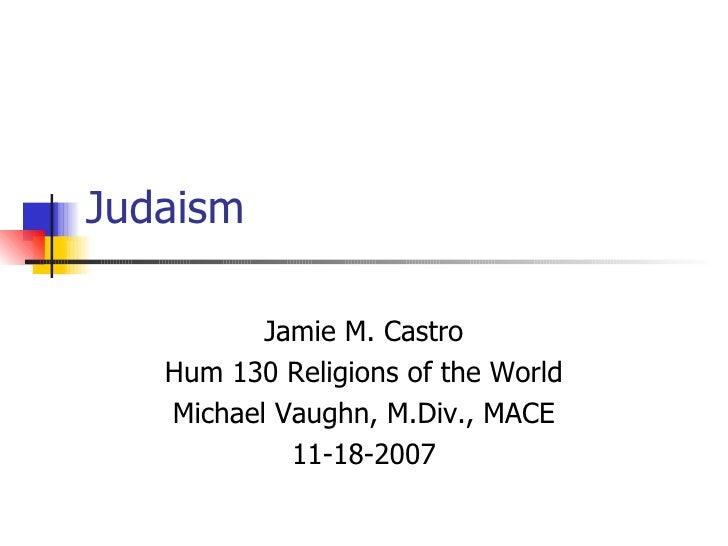 Judaism Jamie M. Castro Hum 130 Religions of the World Michael Vaughn, M.Div., MACE 11-18-2007