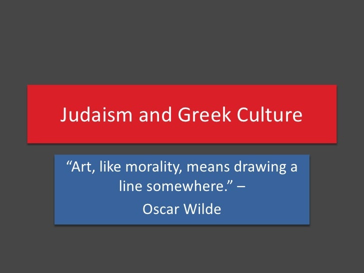"""Judaism and Greek Culture<br />""""Art, like morality, means drawing a line somewhere."""" – <br />Oscar Wilde<br />"""