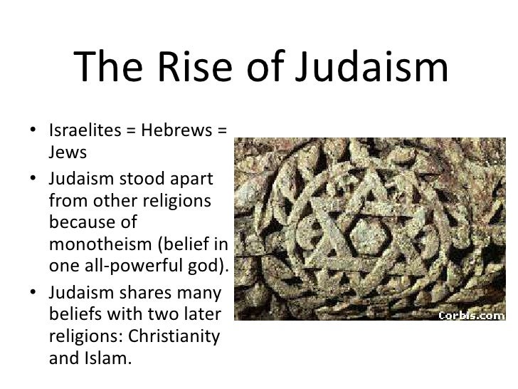 The Rise of Judaism<br />Israelites = Hebrews = Jews<br />Judaism stood apart from other religions because of monotheism (...