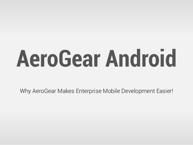 AeroGear AndroidWhy AeroGear Makes Enterprise Mobile Development Easier!