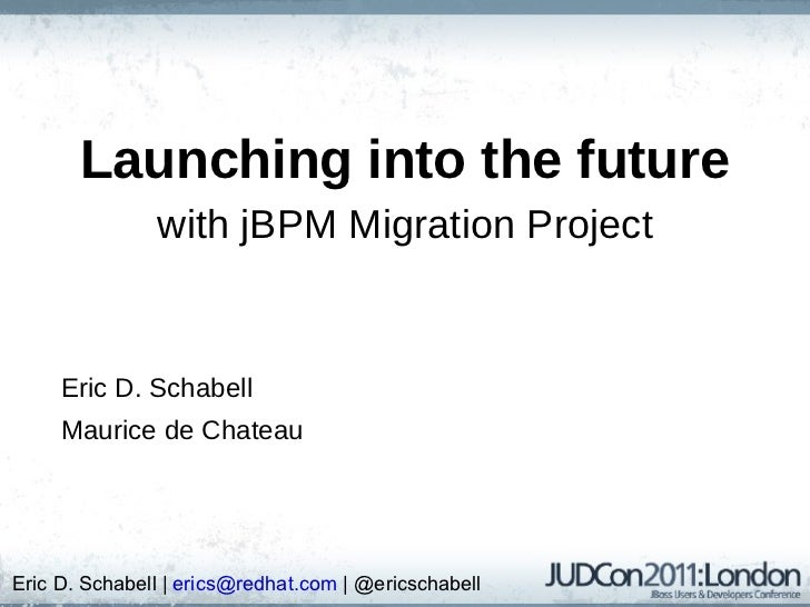 Launching into the future with jBPM Migration Project Eric D. Schabell Maurice de Chateau Eric D. Schabell |  [email_addre...