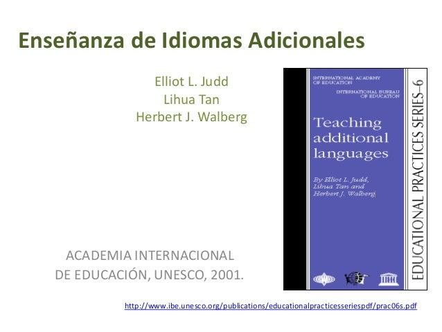 Enseñanza de Idiomas Adicionales Elliot L. Judd Lihua Tan Herbert J. Walberg ACADEMIA INTERNACIONAL DE EDUCACIÓN, UNESCO, ...