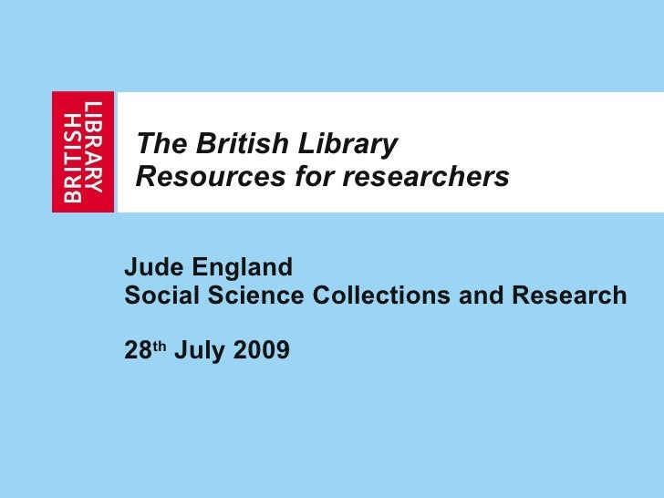 The British Library Resources for researchers Jude England Social Science Collections and Research 28 th  July 2009