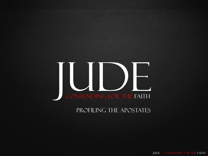 Jude Contending for the Faith     Profiling the Apostates                                  Jude – Contending for the Faith