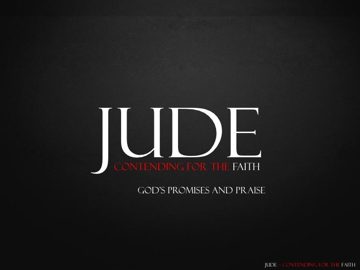 Jude Contending for the Faith     God's Promises and Praise                                Jude – Contending for the Faith