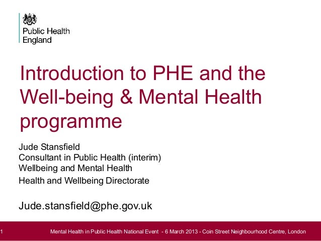 Introduction to PHE and theWell-being & Mental HealthprogrammeJude StansfieldConsultant in Public Health (interim)Wellbein...