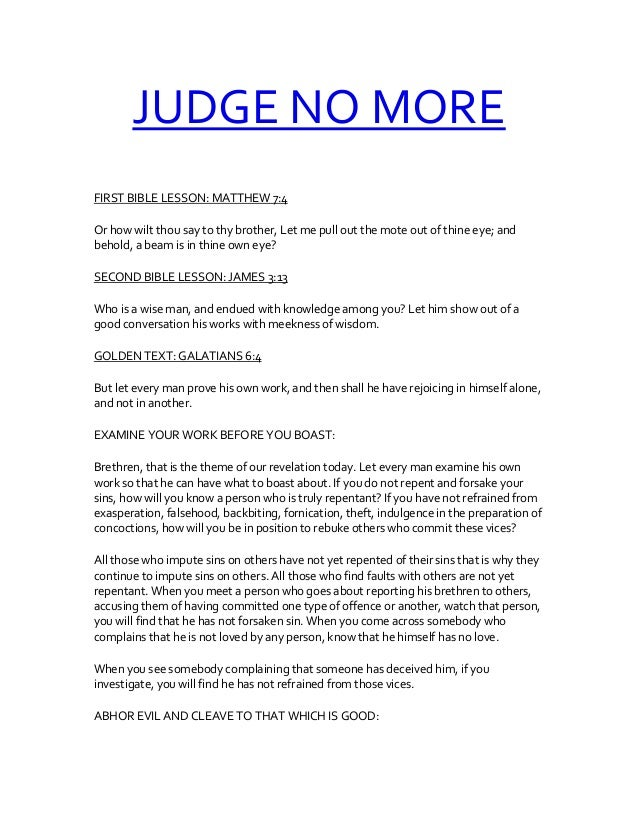 JUDGE NO MORE FIRST BIBLE LESSON: MATTHEW 7:4 Or how wilt thou say to thy brother, Let me pull out the mote out of thine e...