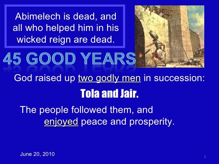 Abimelech is dead, and all who helped him in his wicked reign are dead. June 20, 2010 God raised up  two godly men  in suc...