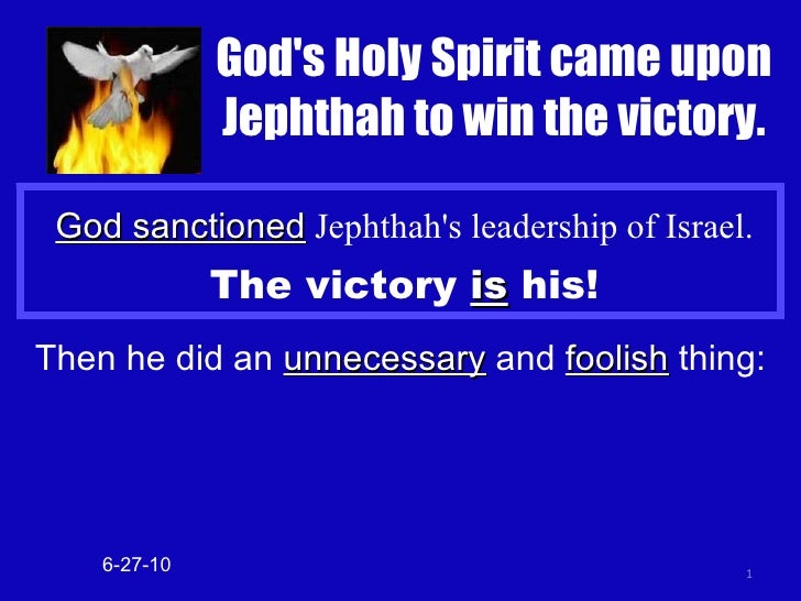 God sanctioned  Jephthah's leadership of Israel. The victory  is  his! 6-27-10 Then he did an  unnecessary  and  foolish  ...