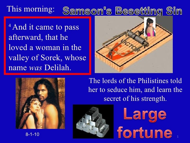 This morning: The lords of the Philistines told her to seduce him, and learn the secret of his strength. 8-1-10 4  And it ...