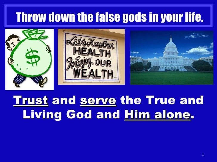Throw down the false gods in your life. Trust  and  serve  the True and Living God and  Him alone .