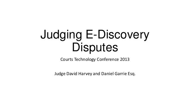 Judging E-Discovery Disputes Courts Technology Conference 2013 Judge David Harvey and Daniel Garrie Esq.
