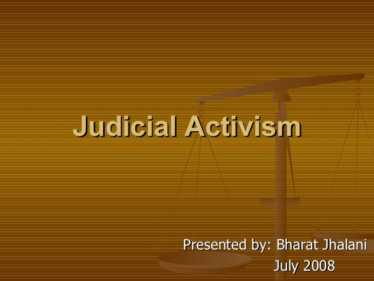 Judicial Activism Presented by: Bharat Jhalani July 2008