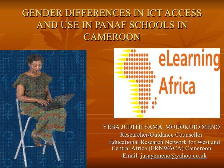 GENDER DIFFERENCES IN ICT ACCESS AND USE IN PANAF SCHOOLS IN CAMEROON YEBA JUDITH SAMA  MOUOKUIO MENO Researcher/Guidance ...