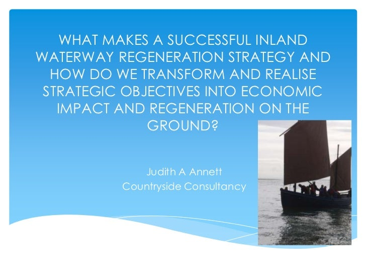 WHAT MAKES A SUCCESSFUL INLANDWATERWAY REGENERATION STRATEGY AND  HOW DO WE TRANSFORM AND REALISE STRATEGIC OBJECTIVES INT...