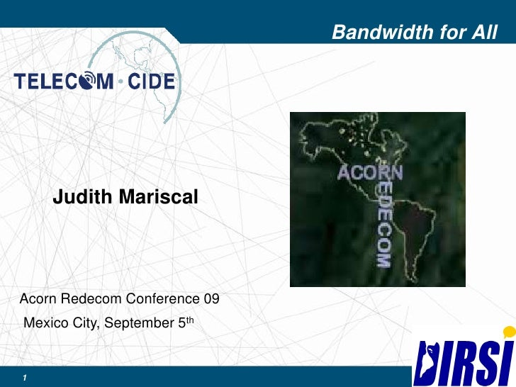 1<br />Bandwidth for All<br />Judith Mariscal<br />Acorn Redecom Conference 09<br />Mexico City, September 5th<br />