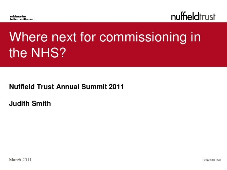 Where next for commissioning inthe NHS?Nuffield Trust Annual Summit 2011Judith SmithMarch 2011                          © ...