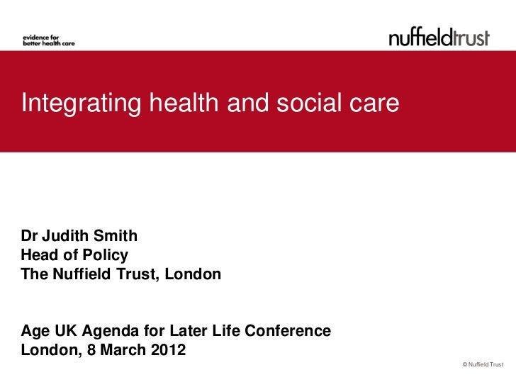 Integrating health and social careDr Judith SmithHead of PolicyThe Nuffield Trust, LondonAge UK Agenda for Later Life Conf...