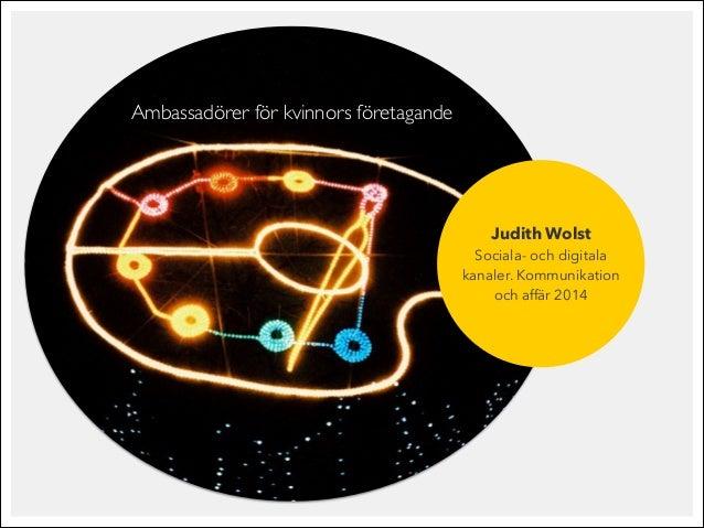 Judith Wolst Sociala- och digitala kanaler. Kommunikation och affär 2014 Ambassadörer för kvinnors företagande