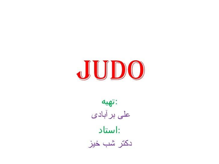 judo تهیه : علی برآبادی  استاد : دکتر شب خیز