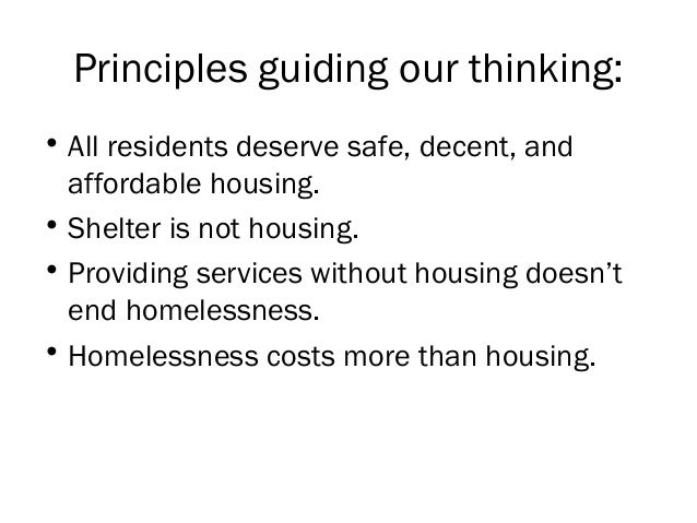 Principles guiding our thinking: • All residents deserve safe, decent, and affordable housing. • Shelter is not housing. •...
