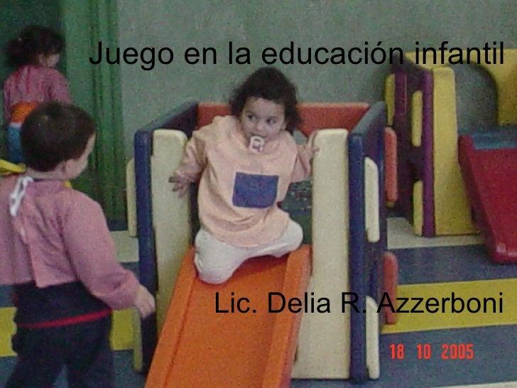 Juego en la educación infantil Lic. Delia R. Azzerboni Juego en la educación infantil Lic. Delia R. Azzerboni