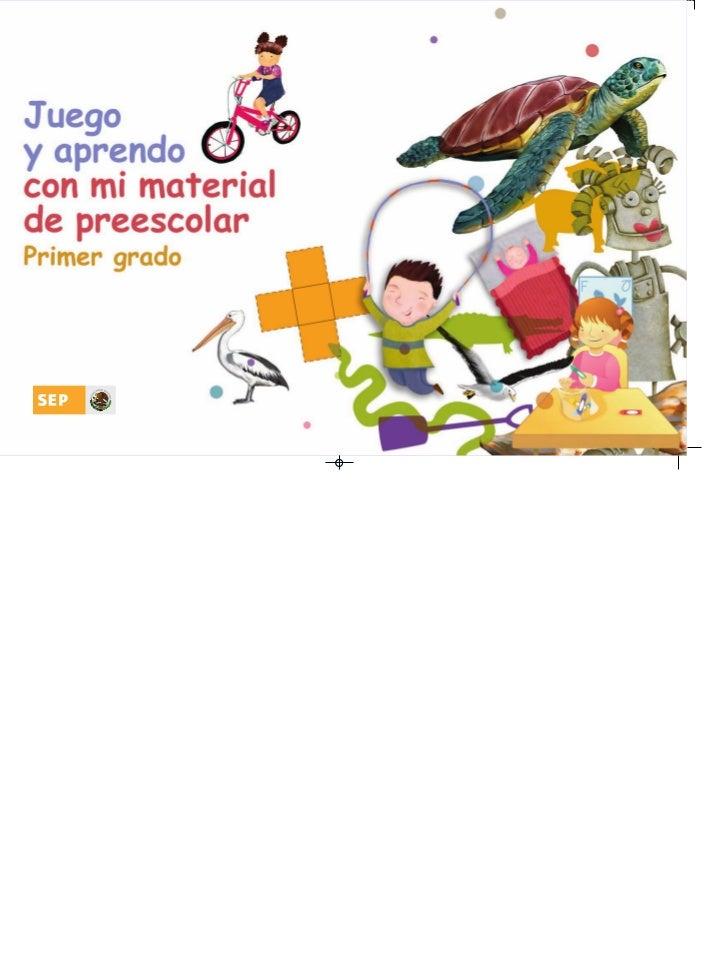 Juego y aprendo con mi material de preescolar. Primer grado fue elaborado por la Dirección General de Materiales Educativo...