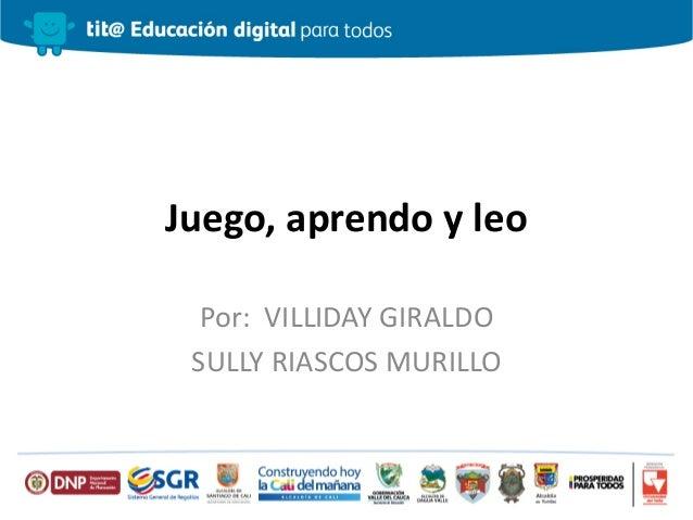 Juego, aprendo y leo Por: VILLIDAY GIRALDO SULLY RIASCOS MURILLO