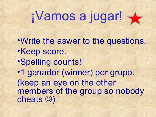¡Vamos a jugar! •Write the aswer to the questions. •Keep score. •Spelling counts! •1 ganador (winner) por grupo. (keep an ...