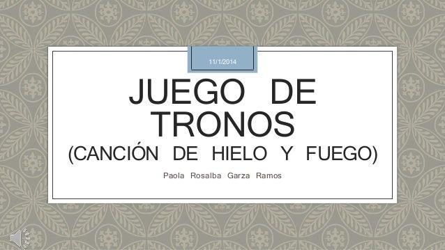 11/1/2014  JUEGO DE  TRONOS  (CANCIÓN DE HIELO Y FUEGO)  Paola Rosalba Garza Ramos