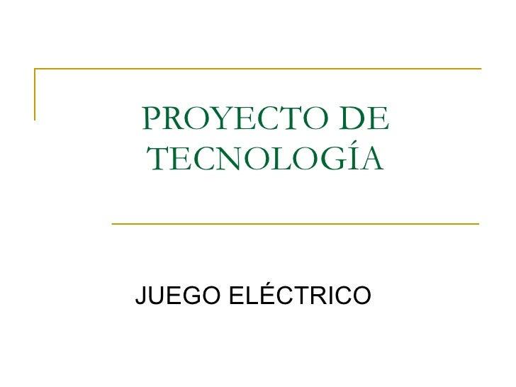 PROYECTO DE TECNOLOGÍA <ul><ul><li>JUEGO ELÉCTRICO </li></ul></ul>