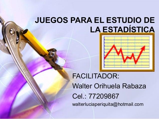 JUEGOS PARA EL ESTUDIO DE           LA ESTADÍSTICA       FACILITADOR:       Walter Orihuela Rabaza       Cel.: 77209867   ...