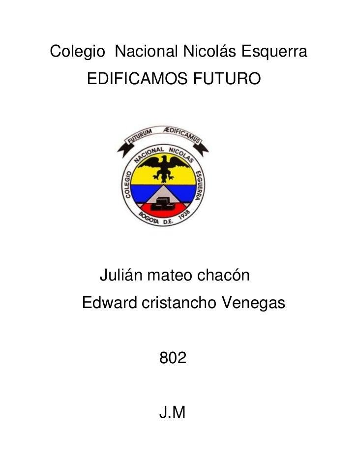 Colegio Nacional Nicolás Esquerra    EDIFICAMOS FUTURO      Julián mateo chacón    Edward cristancho Venegas             8...
