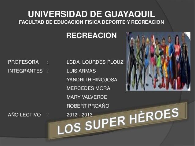 UNIVERSIDAD DE GUAYAQUIL   FACULTAD DE EDUCACION FISICA DEPORTE Y RECREACION                  RECREACIONPROFESORA     :   ...