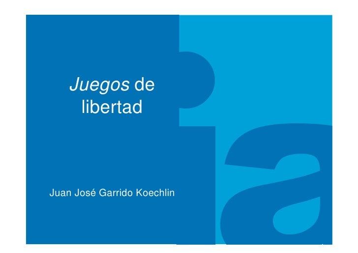 Juegos de     libertad    Juan José Garrido Koechlin