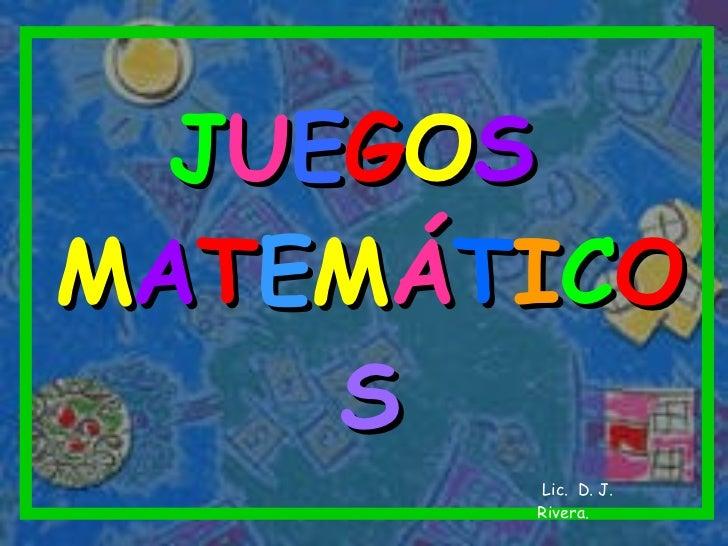 J U E G O S   M A T E M Á T I C O S Lic.  D. J. Rivera.