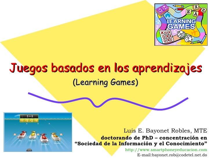 """Juegos basados en los aprendizajes (Learning Games) Luis E. Bayonet Robles, MTE doctorando de PhD – concentración en """"Soci..."""