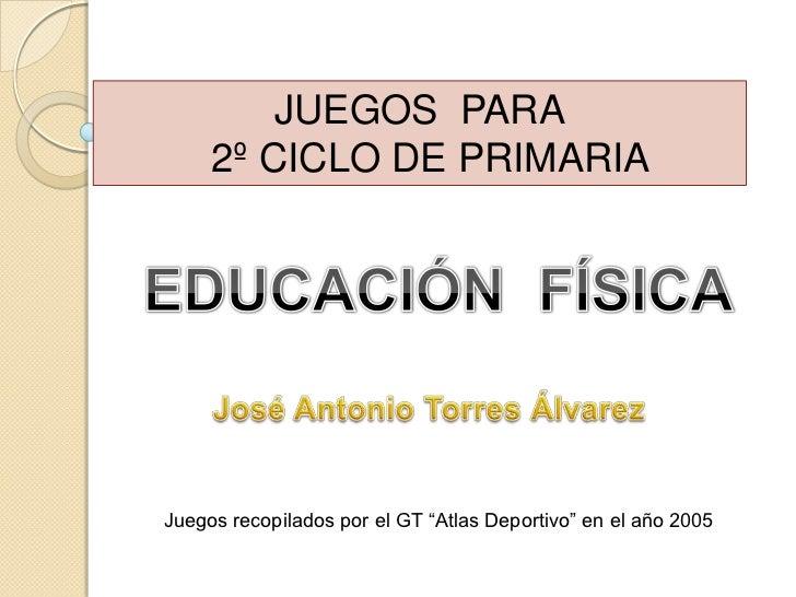 JUEGOS  PARA<br />  2º CICLO DE PRIMARIA<br />EDUCACIÓN  FÍSICA<br />José Antonio Torres Álvarez<br />Juegos recopilados p...