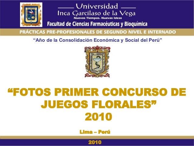 """""""Año de la Consolidación Económica y Social del Perú"""" """"FOTOS PRIMER CONCURSO DE JUEGOS FLORALES"""" 2010 Lima – Perú 2010"""