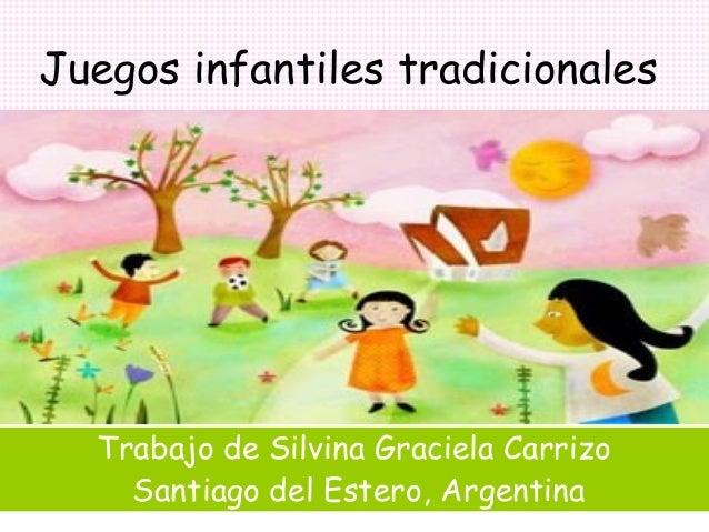 Juegos infantiles tradicionales  Trabajo de Silvina Graciela Carrizo Santiago del Estero, Argentina