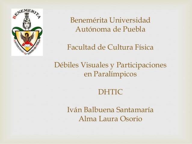Benemérita Universidad     Autónoma de Puebla   Facultad de Cultura FísicaDébiles Visuales y Participaciones         en Pa...