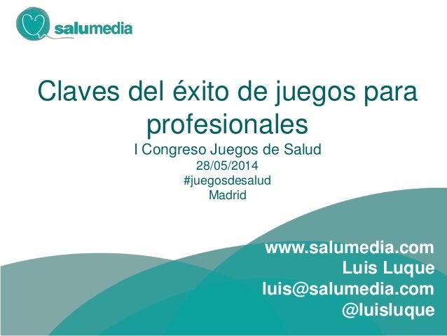 Claves del éxito de juegos para profesionales I Congreso Juegos de Salud 28/05/2014 #juegosdesalud Madrid www.salumedia.co...