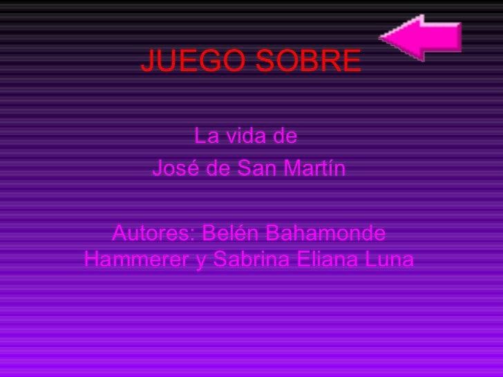 JUEGO SOBRE La vida de  José de San Martín Autores: Belén Bahamonde Hammerer y Sabrina Eliana Luna