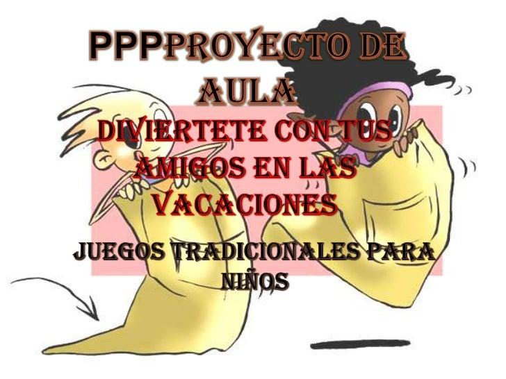 PPPPROYECTO DE AULA<br />DIVIERTETE CON TUS AMIGOS EN LAS VACACIONES<br />JUEGOS TRADICIONALES PARA niños<br />