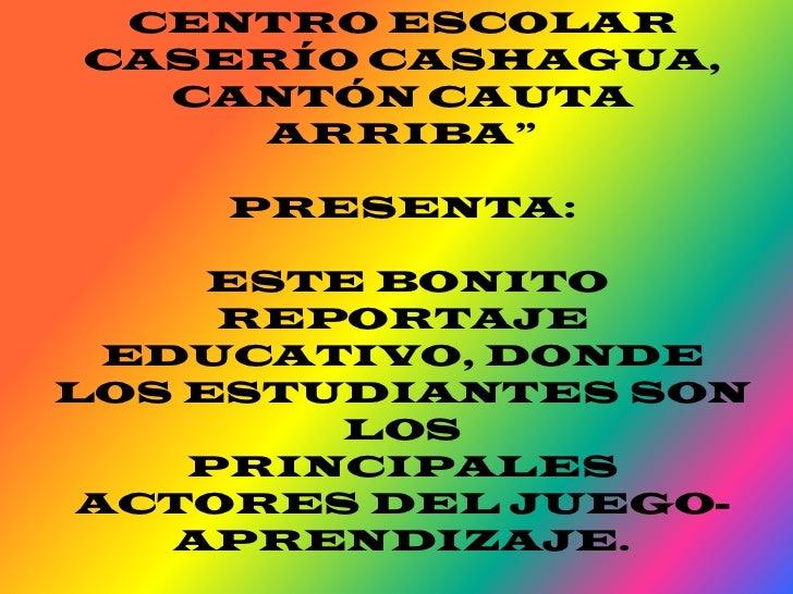 """CENTRO ESCOLAR CASERÍO CASHAGUA, CANTÓN CAUTA ARRIBA""""<br />PRESENTA:<br /> ESTE BONITO REPORTAJE EDUCATIVO, DONDE LOS ESTU..."""