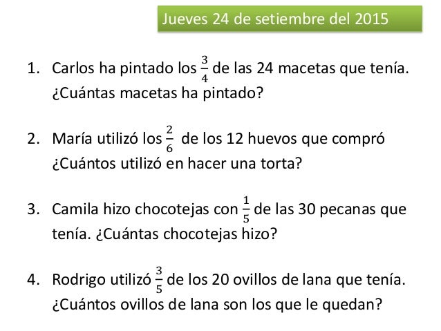 Jueves 24 de setiembre del 2015 1. Carlos ha pintado los 3 4 de las 24 macetas que tenía. ¿Cuántas macetas ha pintado? 2. ...