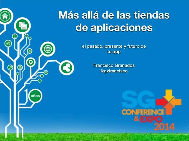 Más allá de las tiendas de aplicaciones el pasado, presente y futuro de tu app Francisco Granados @gzfrancisco